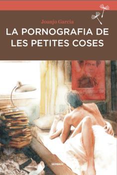 la-pornografia-de-les-petites-coses- 978-84-16698-23-3